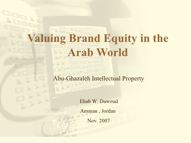 Valuing Brand Equity in the Arab World Abu-Ghazaleh Intellectual Property Ehab W. Dawoud  Amman , Jordan  Nov. 2007