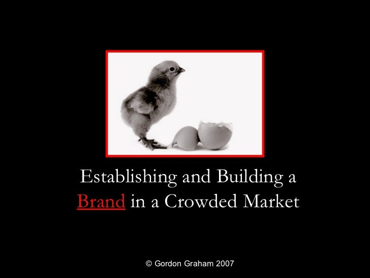 Establishing and Building aBrand in a Crowded Market        © Gordon Graham 2007