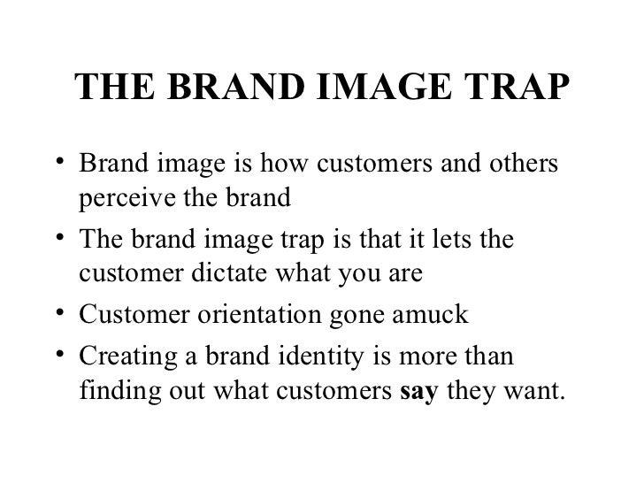 THE BRAND IMAGE TRAP <ul><li>Brand image is how customers and others perceive the brand </li></ul><ul><li>The brand image ...