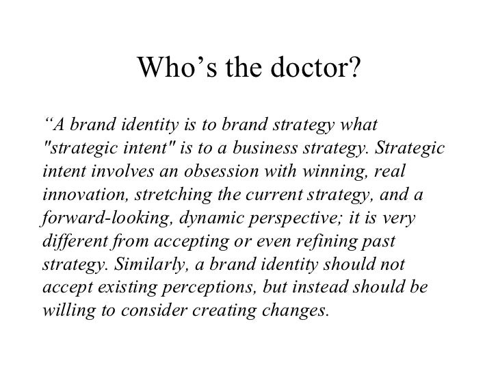 """Who's the doctor? <ul><li>"""" A brand identity is to brand strategy what &quot;strategic intent&quot; is to a business strat..."""