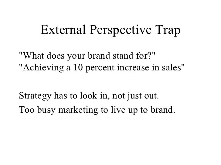 External Perspective Trap <ul><li>&quot;What does your brand stand for?&quot; &quot;Achieving a 10 percent increase in sal...