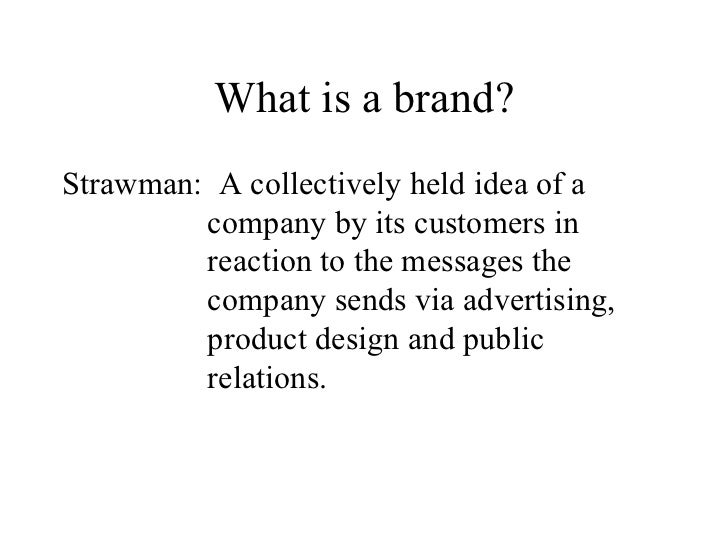 What is a brand? <ul><li>Strawman:  A collectively held idea of a company by its customers in reaction to the messages the...