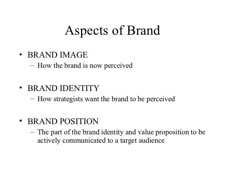 Aspects of Brand <ul><li>BRAND IMAGE </li></ul><ul><ul><li>How the brand is now perceived </li></ul></ul><ul><li>BRAND IDE...