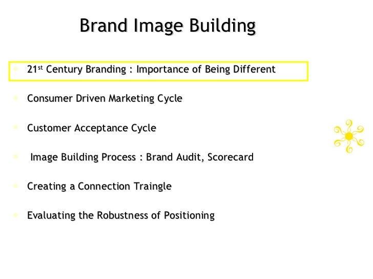 Brand Image Building <ul><li>21 st  Century Branding : Importance of Being Different </li></ul><ul><li>Consumer Driven Mar...