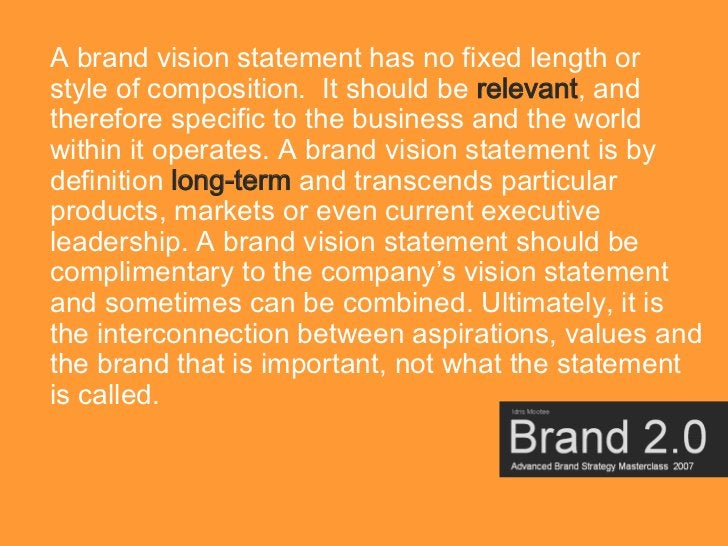 A brand vision statement has no fixed length or style of composition. It should be relevant, and therefore specific to the...