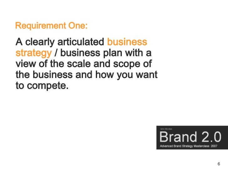 Requirement One: A clearly articulated business strategy / business plan with a view of the scale and scope of the busines...