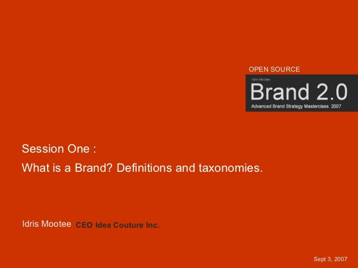 OPEN SOURCE     Session One : What is a Brand? Definitions and taxonomies.    Idris Mootee CEO Idea Couture Inc.          ...