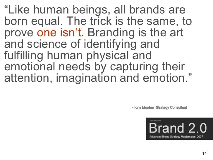 """Like human beings, all brands are born equal. The trick is the same, to prove one isn't. Branding is the art and science ..."