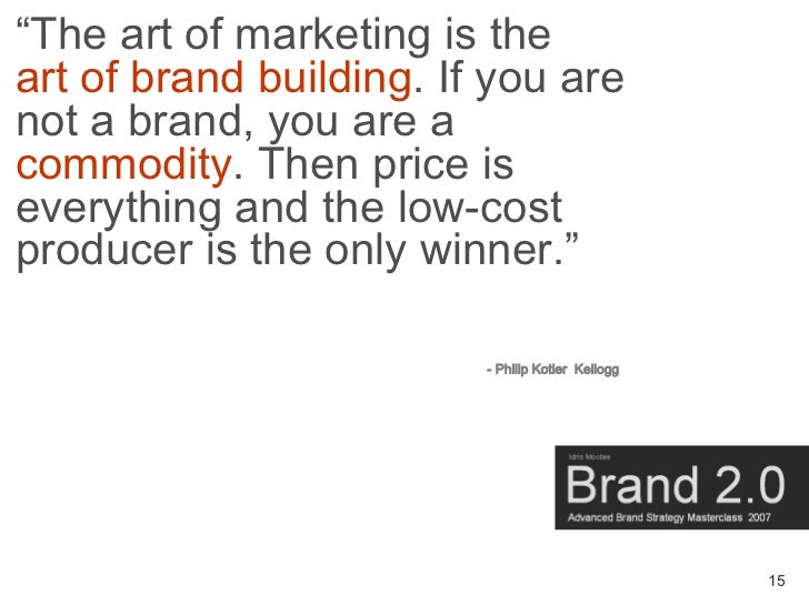 """The art of marketing is the art of brand building. If you are not a brand, you are a commodity. Then price is everything ..."