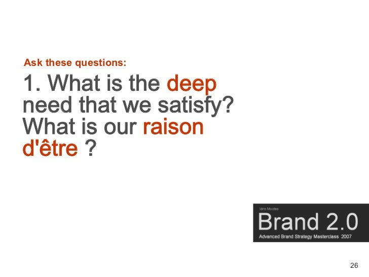 Ask these questions:  1. What is the deep need that we satisfy? What is our raison d'être ?                            26