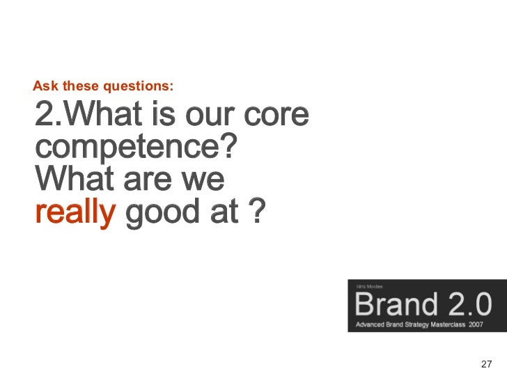 Ask these questions:  2.What is our core competence? What are we really good at ?                           27