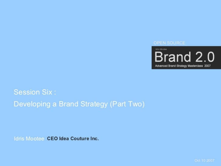 OPEN SOURCE     Session Six : Developing a Brand Strategy (Part Two)    Idris Mootee CEO Idea Couture Inc.                ...