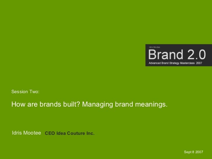 Session Two:  How are brands built? Managing brand meanings.   Idris Mootee CEO Idea Couture Inc.                         ...