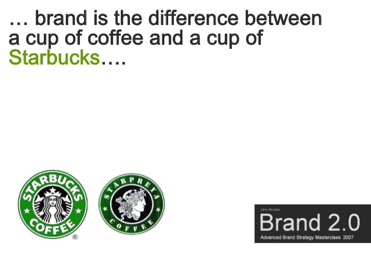 … brand is the difference between a cup of coffee and a cup of Starbucks….
