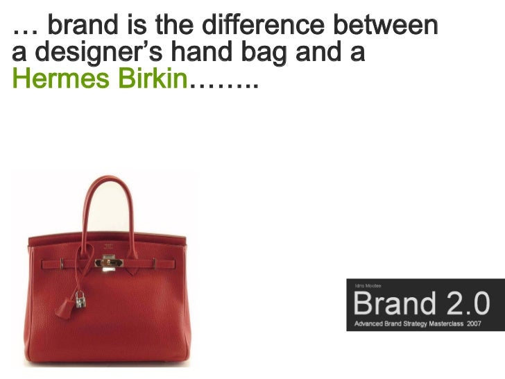 … brand is the difference between a designer's hand bag and a Hermes Birkin……..