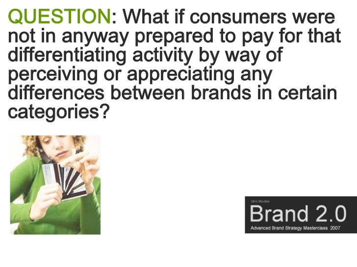 QUESTION: What if consumers were not in anyway prepared to pay for that differentiating activity by way of perceiving or a...