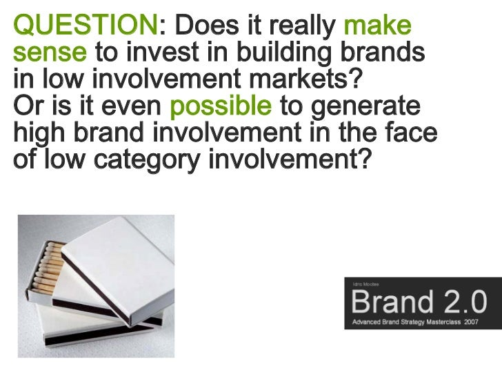 QUESTION: Does it really make sense to invest in building brands in low involvement markets? Or is it even possible to gen...