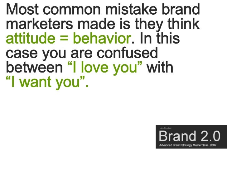 """Most common mistake brand marketers made is they think attitude = behavior. In this case you are confused between """"I love ..."""