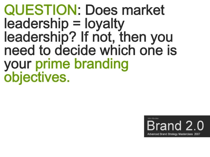 QUESTION: Does market leadership = loyalty leadership? If not, then you need to decide which one is your prime branding ob...
