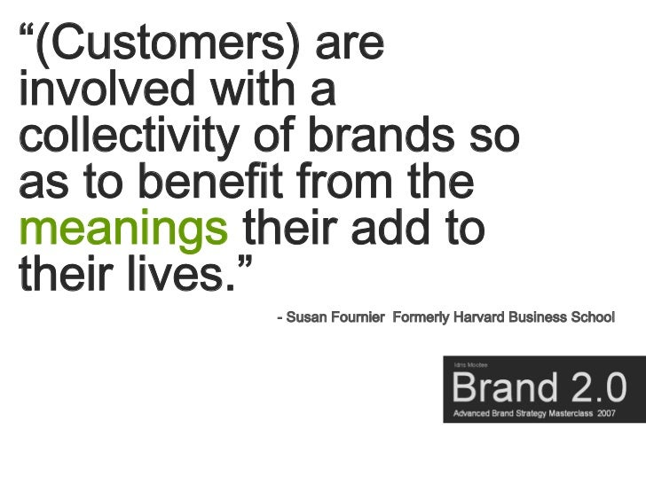 """""""(Customers) are involved with a collectivity of brands so as to benefit from the meanings their add to their lives.""""     ..."""