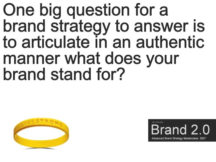 One big question for a brand strategy to answer is to articulate in an authentic manner what does your brand stand for?