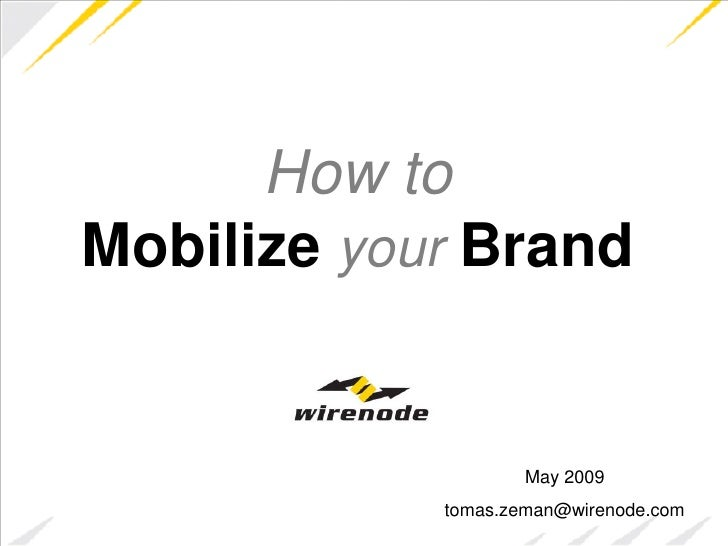 How to Mobilize your Brand                       May 2009             tomas.zeman@wirenode.com