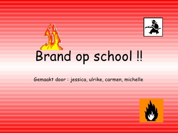 Brand op school !! Gemaakt door : jessica, ulrike, carmen, michelle