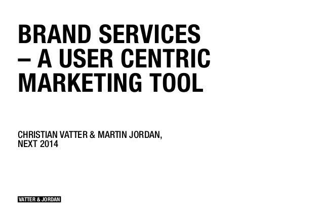 VATTER & JORDAN BRAND SERVICES –A USER CENTRIC MARKETING TOOL CHRISTIAN VATTER & MARTIN JORDAN, NEXT 2014