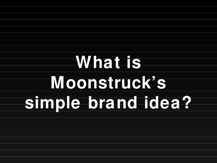 What is Moonstruck's simple brand idea?