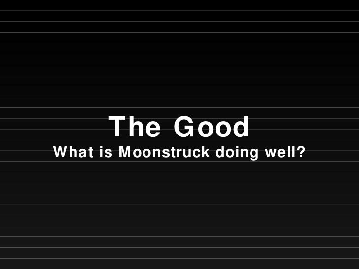 The Good What is Moonstruck doing well?