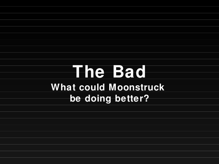 The Bad What could Moonstruck  be doing better?