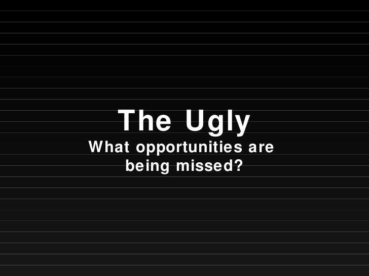 The Ugly What opportunities are  being missed?