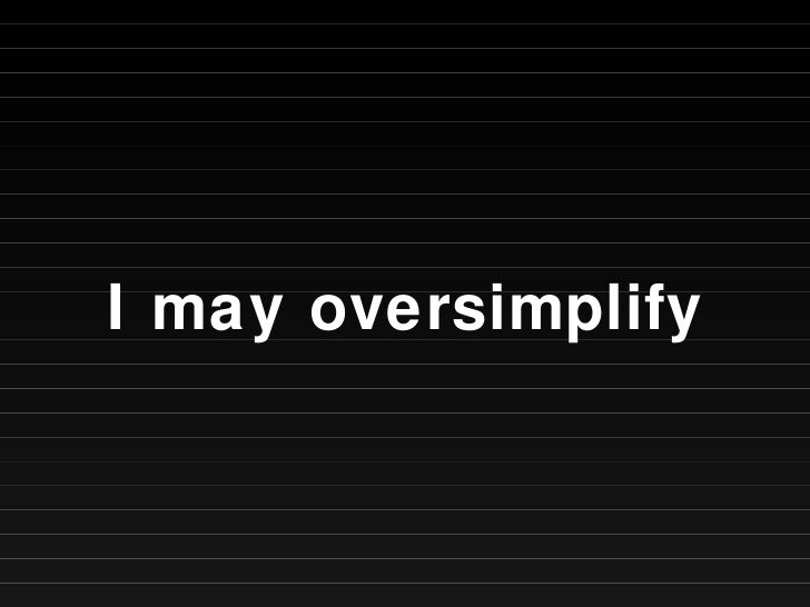 I may oversimplify