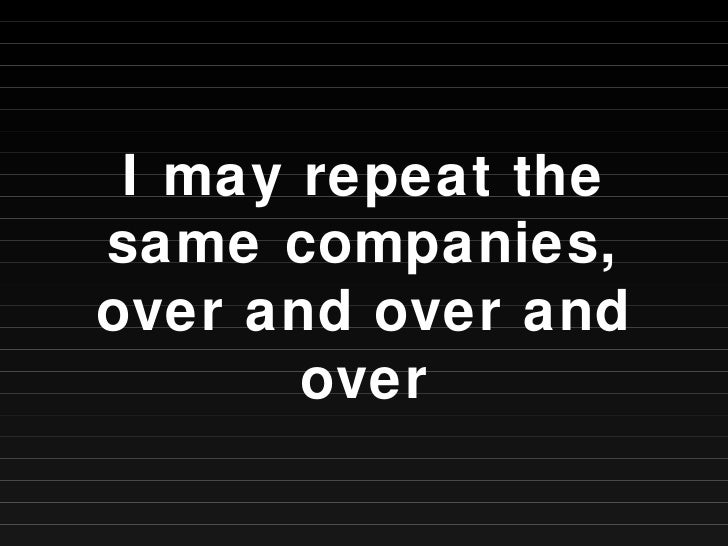 I may repeat the same companies, over and over and over