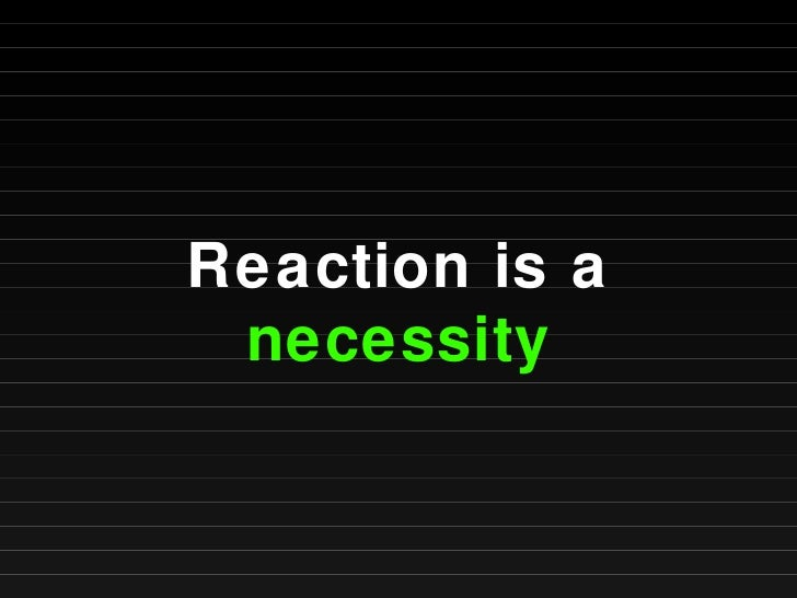 Reaction is a  necessity