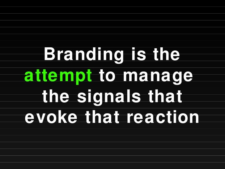 Branding is the  attempt  to manage  the signals that evoke that reaction