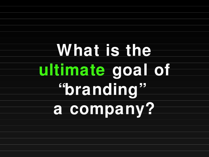 """What is the  ultimate  goal of """"branding""""  a company?"""