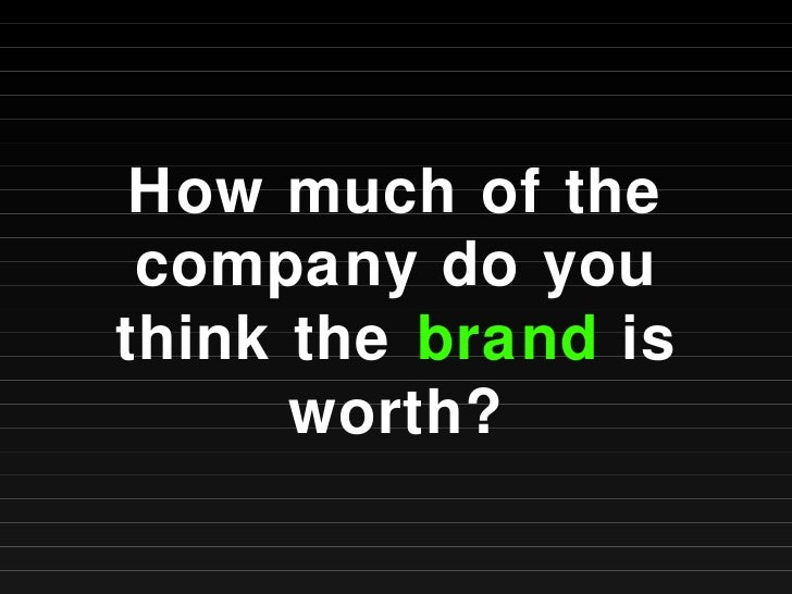 How much of the company do you think the  brand  is worth?