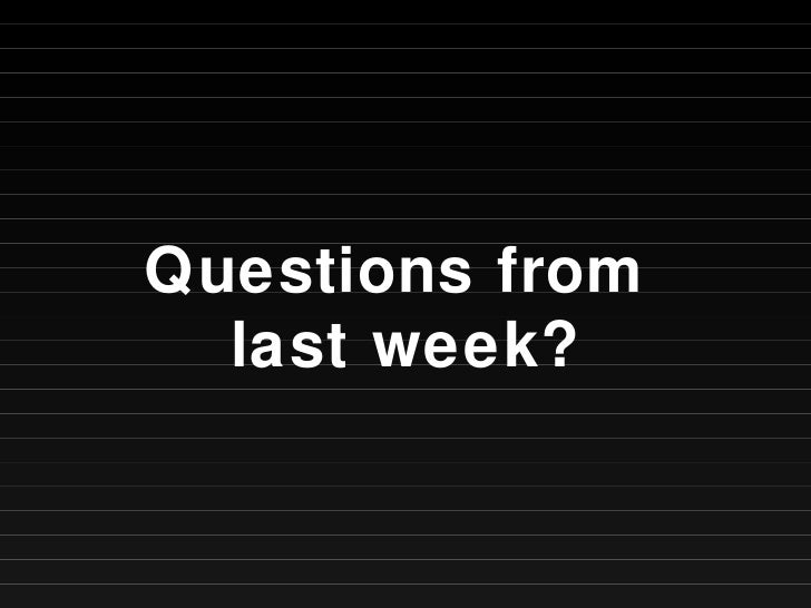 Questions from  last week?