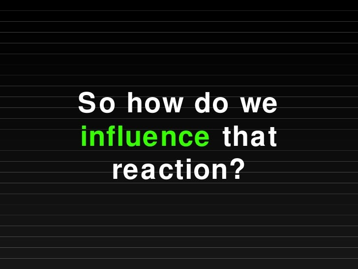So how do we  influence  that reaction?