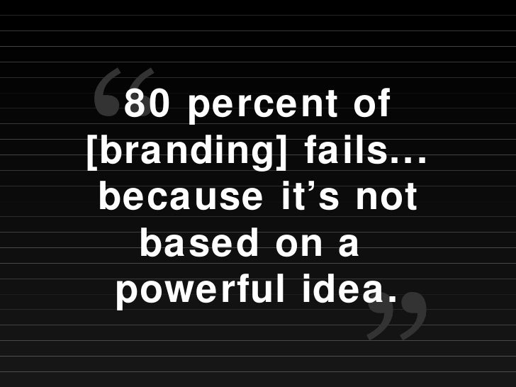 """80 percent of [branding] fails... because it's not based on a  powerful idea. """" """""""