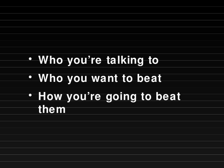 <ul><li>Who you're talking to </li></ul><ul><li>Who you want to beat </li></ul><ul><li>How you're going to beat them </li>...