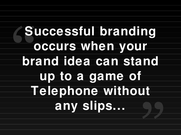 """Successful branding occurs when your brand idea can stand up to a game of Telephone without any slips... """" """""""