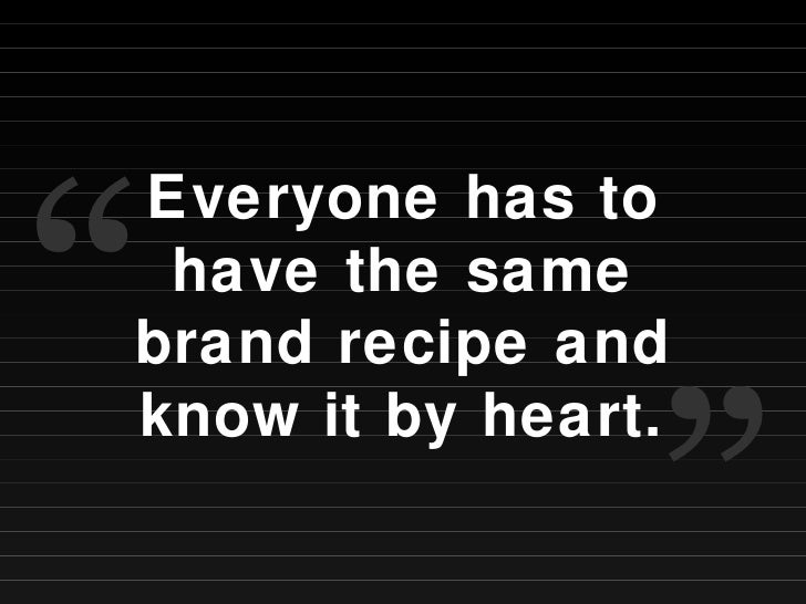 """Everyone has to have the same brand recipe and know it by heart. """" """""""