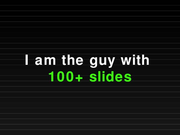 I am the guy with  100+ slides