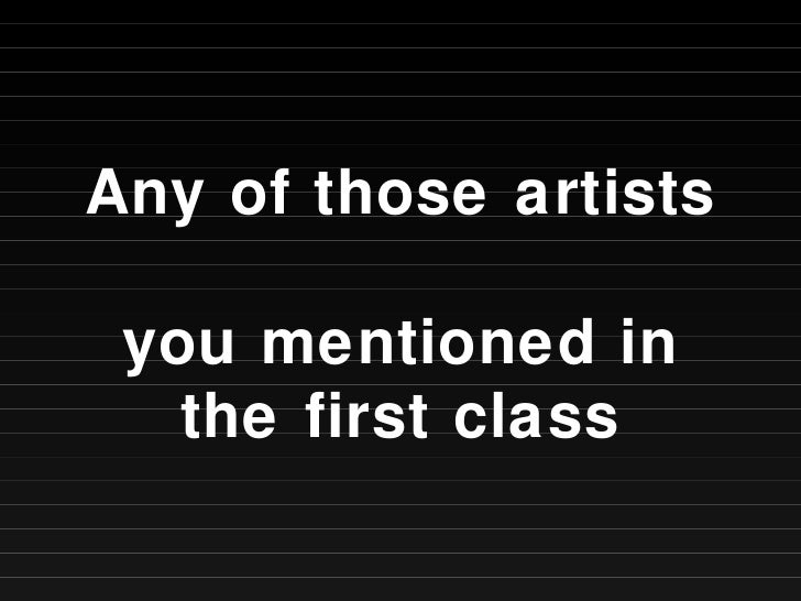 Any of those artists  you mentioned in the first class