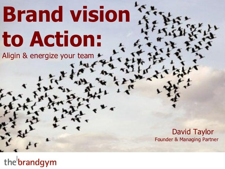 Brand vision to Action: Aligin & energize your team David Taylor  Founder & Managing Partner