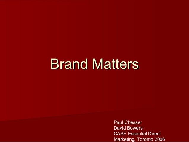Brand MattersBrand Matters Paul Chesser David Bowers CASE Essential Direct Marketing, Toronto 2006