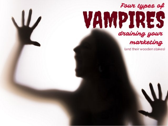 Four types of  VAMPIRES  draining your  marketing  (and their wooden stakes)