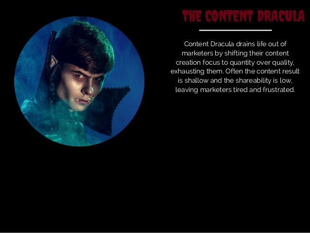 THE CONTENT DRACULA  Content Dracula drains life out of  marketers by shifting their content  creation focus to quantity o...